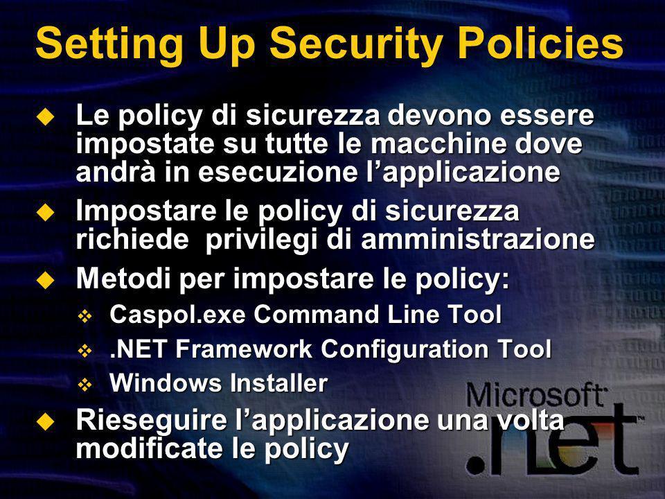 Setting Up Security Policies Le policy di sicurezza devono essere impostate su tutte le macchine dove andrà in esecuzione lapplicazione Le policy di sicurezza devono essere impostate su tutte le macchine dove andrà in esecuzione lapplicazione Impostare le policy di sicurezza richiede privilegi di amministrazione Impostare le policy di sicurezza richiede privilegi di amministrazione Metodi per impostare le policy: Metodi per impostare le policy: Caspol.exe Command Line Tool Caspol.exe Command Line Tool.NET Framework Configuration Tool.NET Framework Configuration Tool Windows Installer Windows Installer Rieseguire lapplicazione una volta modificate le policy Rieseguire lapplicazione una volta modificate le policy