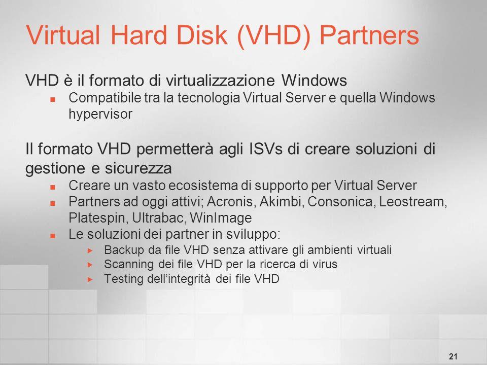 21 Virtual Hard Disk (VHD) Partners VHD è il formato di virtualizzazione Windows Compatibile tra la tecnologia Virtual Server e quella Windows hypervisor Il formato VHD permetterà agli ISVs di creare soluzioni di gestione e sicurezza Creare un vasto ecosistema di supporto per Virtual Server Partners ad oggi attivi; Acronis, Akimbi, Consonica, Leostream, Platespin, Ultrabac, WinImage Le soluzioni dei partner in sviluppo: Backup da file VHD senza attivare gli ambienti virtuali Scanning dei file VHD per la ricerca di virus Testing dellintegrità dei file VHD