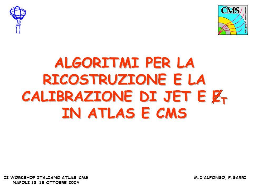 II WORKSHOP ITALIANO ATLAS-CMS NAPOLI 13-15 OTTOBRE 2004 M.DALFONSO, F.SARRI ALGORITMI PER LA RICOSTRUZIONE E LA CALIBRAZIONE DI JET E E T IN ATLAS E CMS