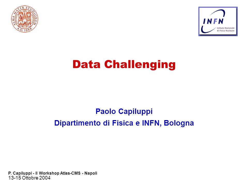 13-15 Ottobre 2004 P. Capiluppi - II Workshop Atlas-CMS - Napoli Data Challenging Paolo Capiluppi Dipartimento di Fisica e INFN, Bologna