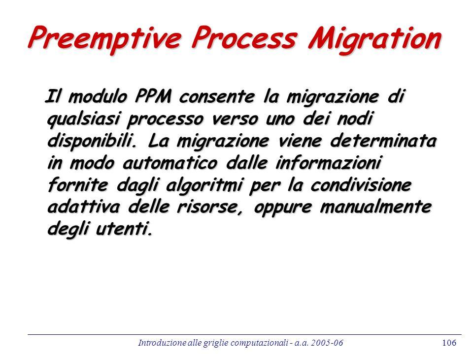 Introduzione alle griglie computazionali - a.a. 2005-06106 Preemptive Process Migration Il modulo PPM consente la migrazione di qualsiasi processo ver