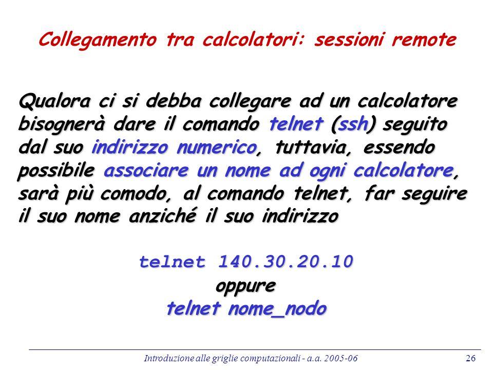 Introduzione alle griglie computazionali - a.a. 2005-0626 Collegamento tra calcolatori: sessioni remote Qualora ci si debba collegare ad un calcolator
