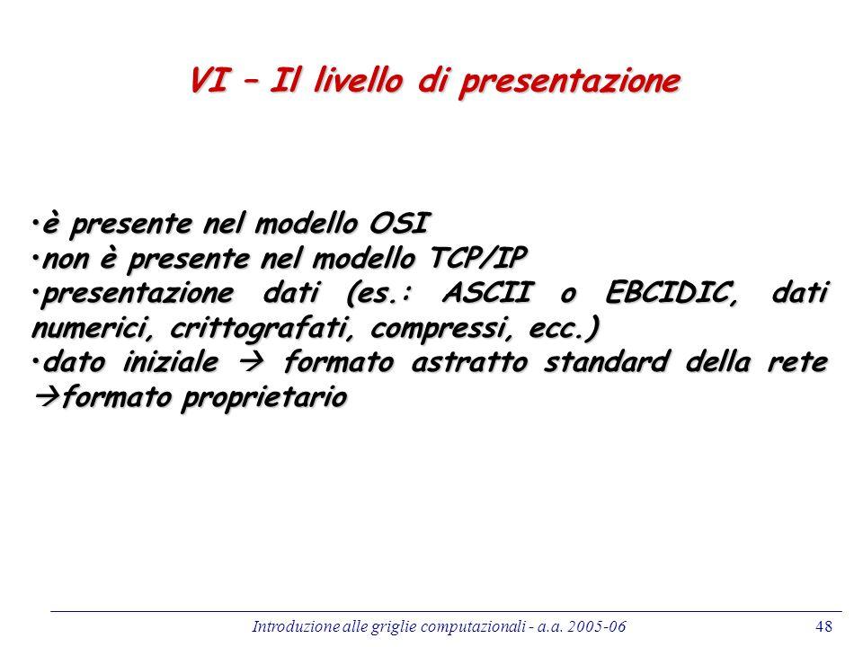 Introduzione alle griglie computazionali - a.a. 2005-0648 VI – Il livello di presentazione è presente nel modello OSIè presente nel modello OSI non è