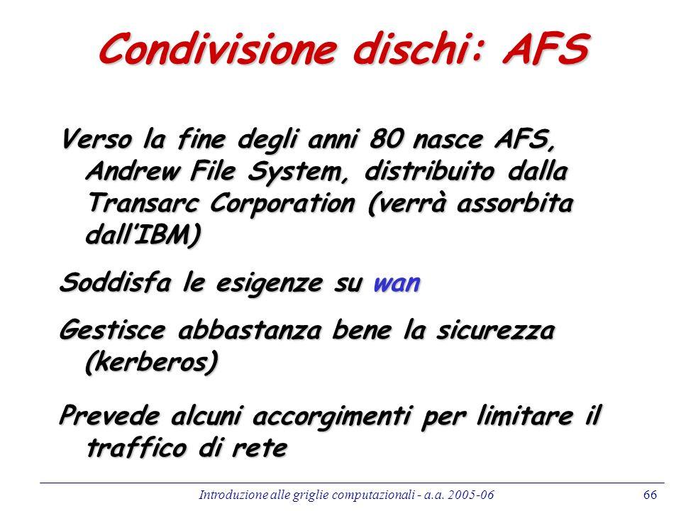 Introduzione alle griglie computazionali - a.a. 2005-0666 Condivisione dischi: AFS Verso la fine degli anni 80 nasce AFS, Andrew File System, distribu