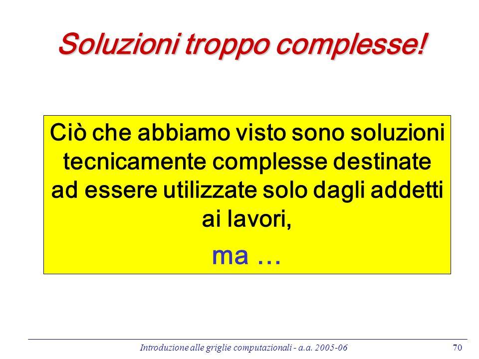 Introduzione alle griglie computazionali - a.a. 2005-0670 Soluzioni troppo complesse! Ciò che abbiamo visto sono soluzioni tecnicamente complesse dest