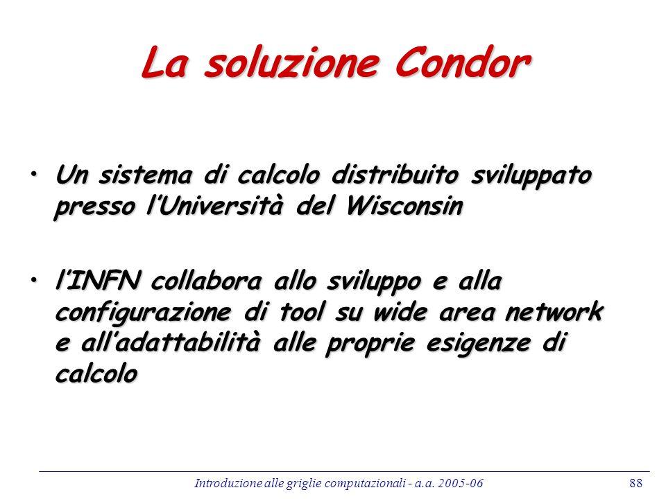 Introduzione alle griglie computazionali - a.a. 2005-0688 La soluzione Condor Un sistema di calcolo distribuito sviluppato presso lUniversità del Wisc