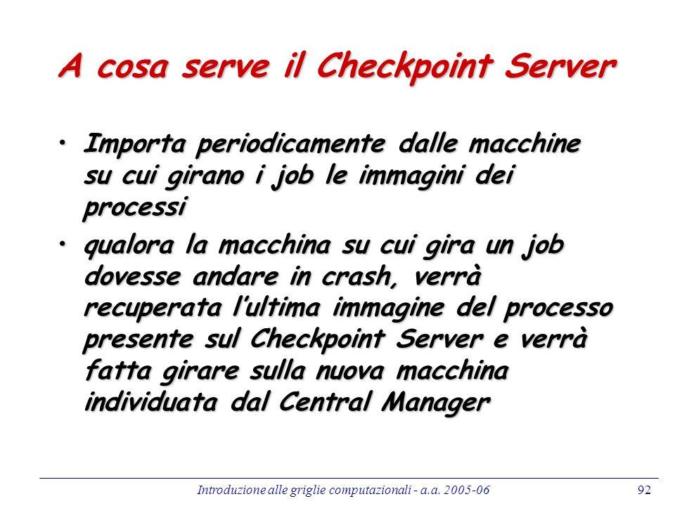 Introduzione alle griglie computazionali - a.a. 2005-0692 A cosa serve il Checkpoint Server Importa periodicamente dalle macchine su cui girano i job