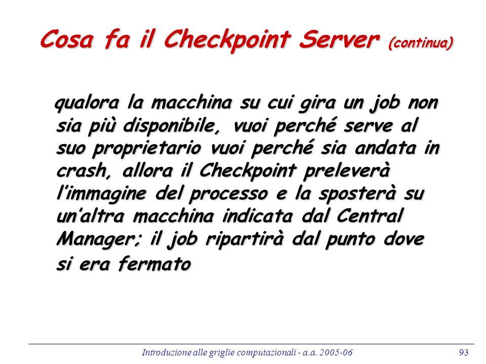 Introduzione alle griglie computazionali - a.a. 2005-0693 Cosa fa il Checkpoint Server (continua) qualora la macchina su cui gira un job non sia più d