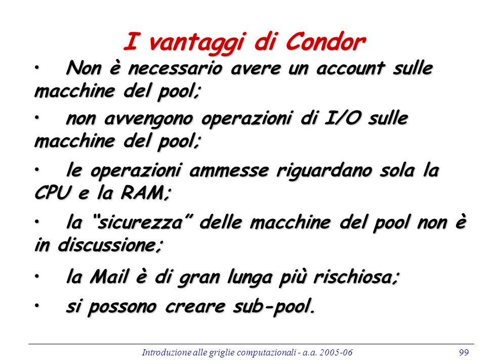 Introduzione alle griglie computazionali - a.a. 2005-0699 I vantaggi di Condor Non è necessario avere un account sulle macchine del pool; Non è necess
