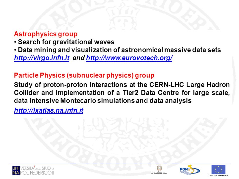 VIRGO interferometer at Cascina (PI) DATA INTENSIVE ALGORITHMS TO SEARCH FOR GRAVITATIONAL WAVES 1 TB /day MORE THAN 1 TB /day to be analyzed Signals from: - periodic systems (Pulsar) - coalescent binary systems (Chirp) - impulsive systems (Burst) VERY LOW SNR (SIGNAL to NOISE RATIO) HIGH COMPUTATIONAL CHALLENGE Results from Gravitational waves research Results from Gravitational waves research (Dip.