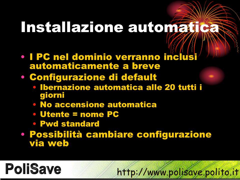 http://www.polisave.polito.it Installazione automatica I PC nel dominio verranno inclusi automaticamente a breve Configurazione di default Ibernazione automatica alle 20 tutti i giorni No accensione automatica Utente = nome PC Pwd standard Possibilità cambiare configurazione via web
