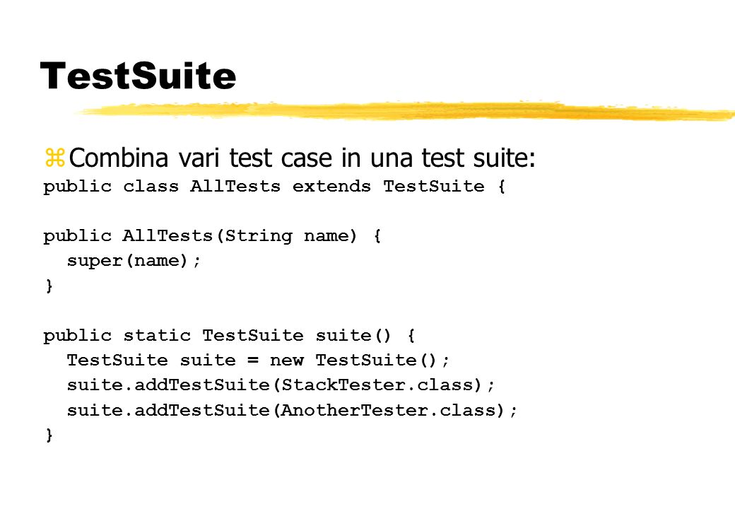 TestSuite zCombina vari test case in una test suite: public class AllTests extends TestSuite { public AllTests(String name) { super(name); } public static TestSuite suite() { TestSuite suite = new TestSuite(); suite.addTestSuite(StackTester.class); suite.addTestSuite(AnotherTester.class); }