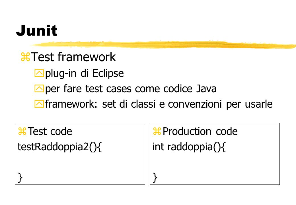 Junit zTest framework yplug-in di Eclipse yper fare test cases come codice Java yframework: set di classi e convenzioni per usarle zTest code testRaddoppia2(){ } zProduction code int raddoppia(){ }