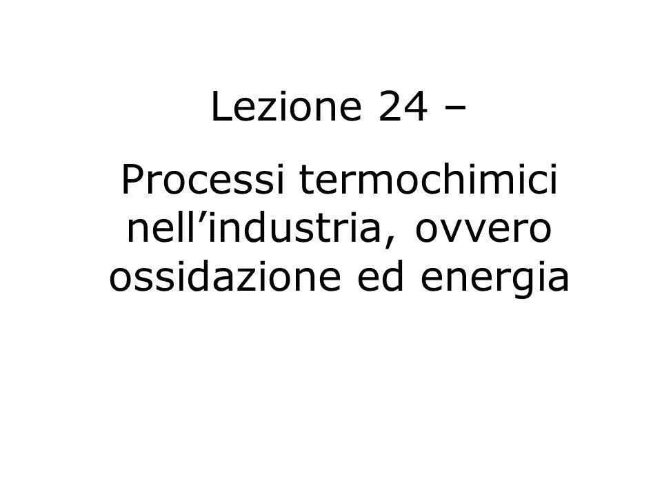 Lezione 24 – Processi termochimici nellindustria, ovvero ossidazione ed energia