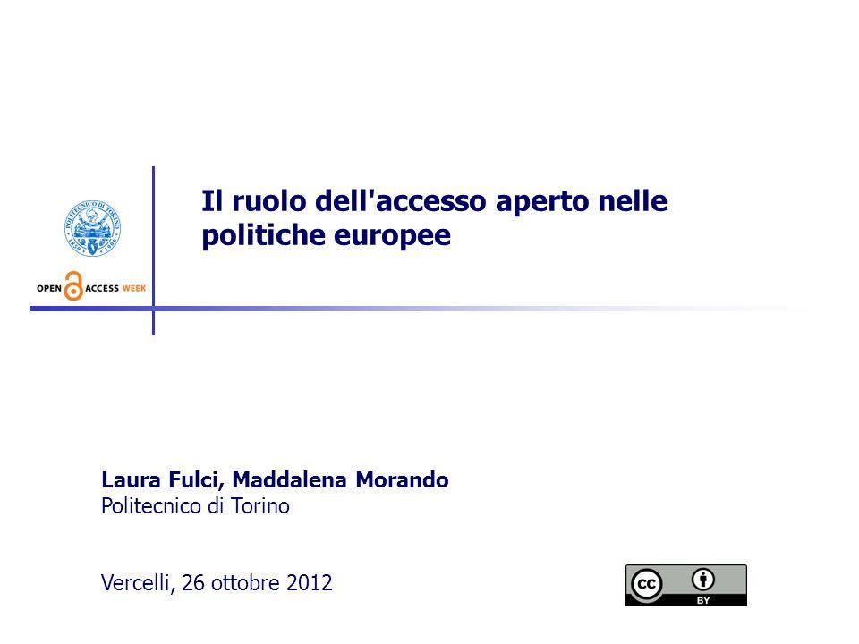 Il ruolo dell'accesso aperto nelle politiche europee Laura Fulci, Maddalena Morando Politecnico di Torino Vercelli, 26 ottobre 2012