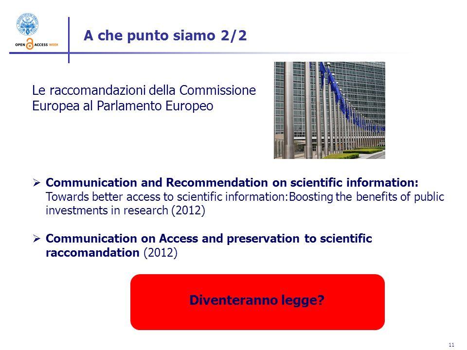 11 A che punto siamo 2/2 Le raccomandazioni della Commissione Europea al Parlamento Europeo Communication and Recommendation on scientific information