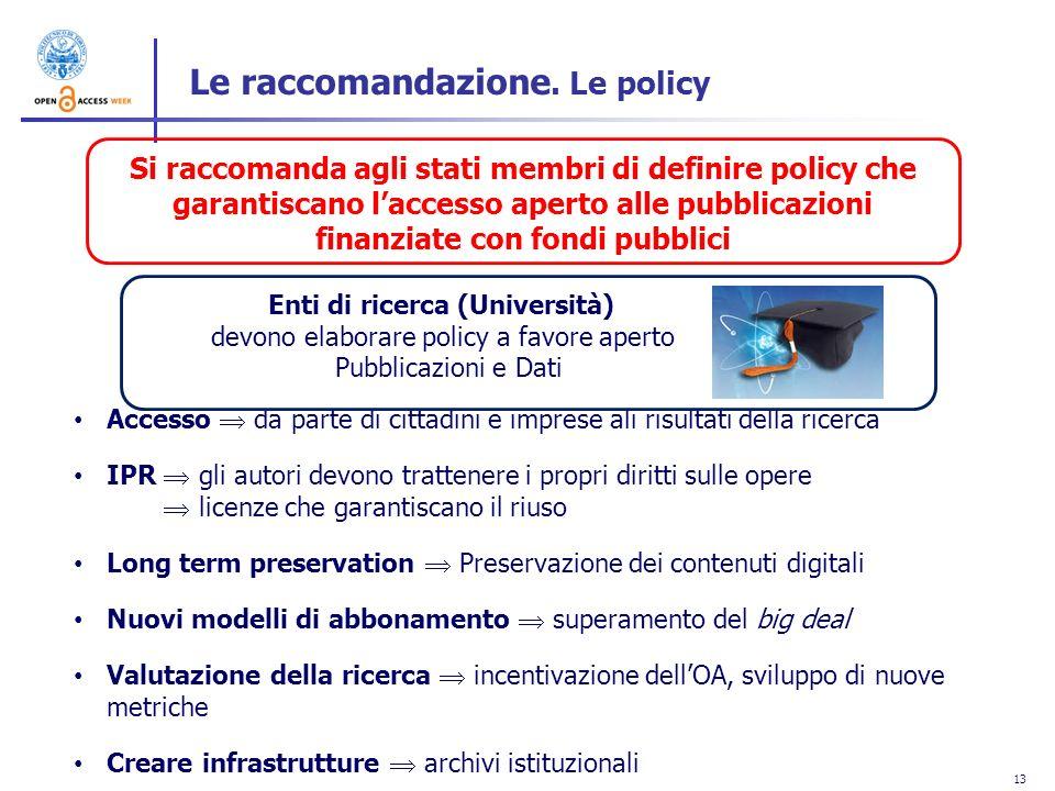 13 Le raccomandazione. Le policy Si raccomanda agli stati membri di definire policy che garantiscano laccesso aperto alle pubblicazioni finanziate con