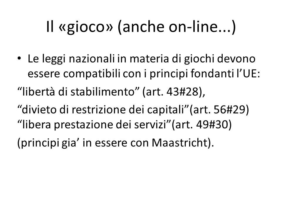 Il «gioco» (anche on-line...) Le leggi nazionali in materia di giochi devono essere compatibili con i principi fondanti lUE: libertà di stabilimento (art.