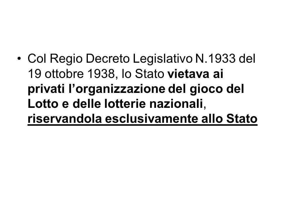 Col Regio Decreto Legislativo N.1933 del 19 ottobre 1938, lo Stato vietava ai privati lorganizzazione del gioco del Lotto e delle lotterie nazionali, riservandola esclusivamente allo Stato