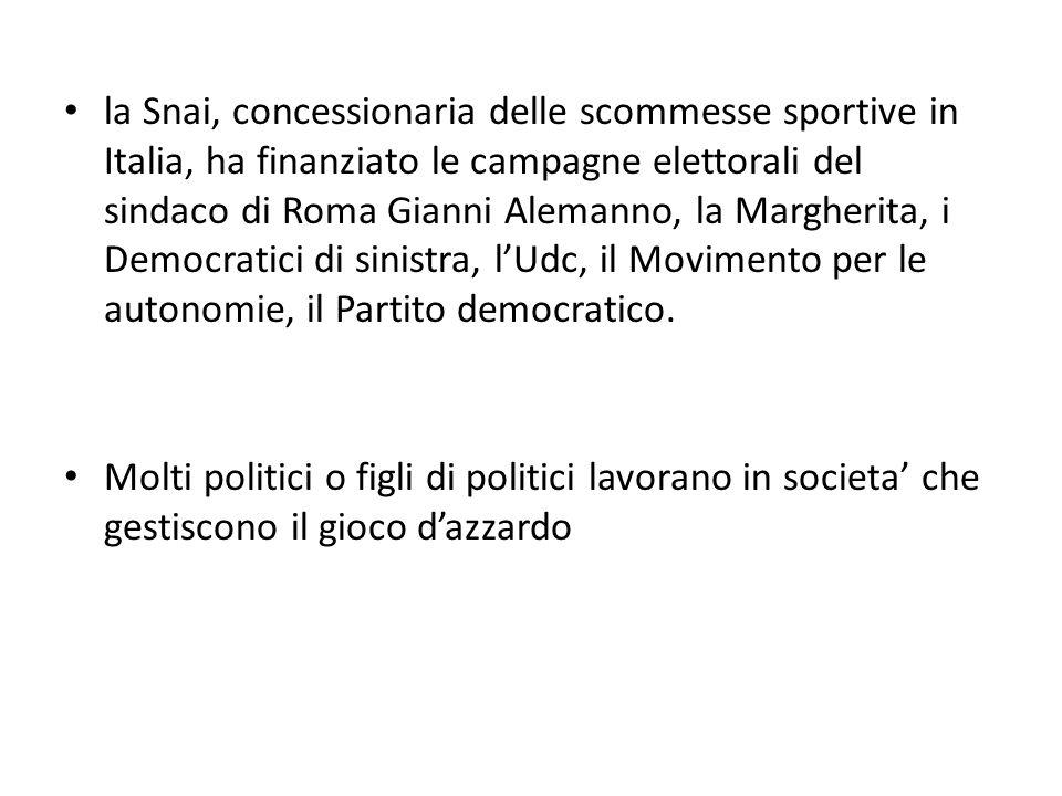 la Snai, concessionaria delle scommesse sportive in Italia, ha finanziato le campagne elettorali del sindaco di Roma Gianni Alemanno, la Margherita, i Democratici di sinistra, lUdc, il Movimento per le autonomie, il Partito democratico.