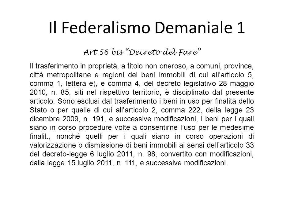 Il Federalismo Demaniale 1 Art 56 bis Decreto del Fare Il trasferimento in proprietà, a titolo non oneroso, a comuni, province, città metropolitane e regioni dei beni immobili di cui allarticolo 5, comma 1, lettera e), e comma 4, del decreto legislativo 28 maggio 2010, n.