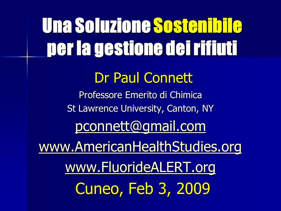 Una Soluzione Sostenibile per la gestione dei rifiuti Una Soluzione Sostenibile per la gestione dei rifiuti Dr Paul Connett Dr Paul Connett Professore Emerito di Chimica St Lawrence University, Canton, NY pconnett@gmail.com www.AmericanHealthStudies.org www.FluorideALERT.org Cuneo, Feb 3, 2009 Cuneo, Feb 3, 2009