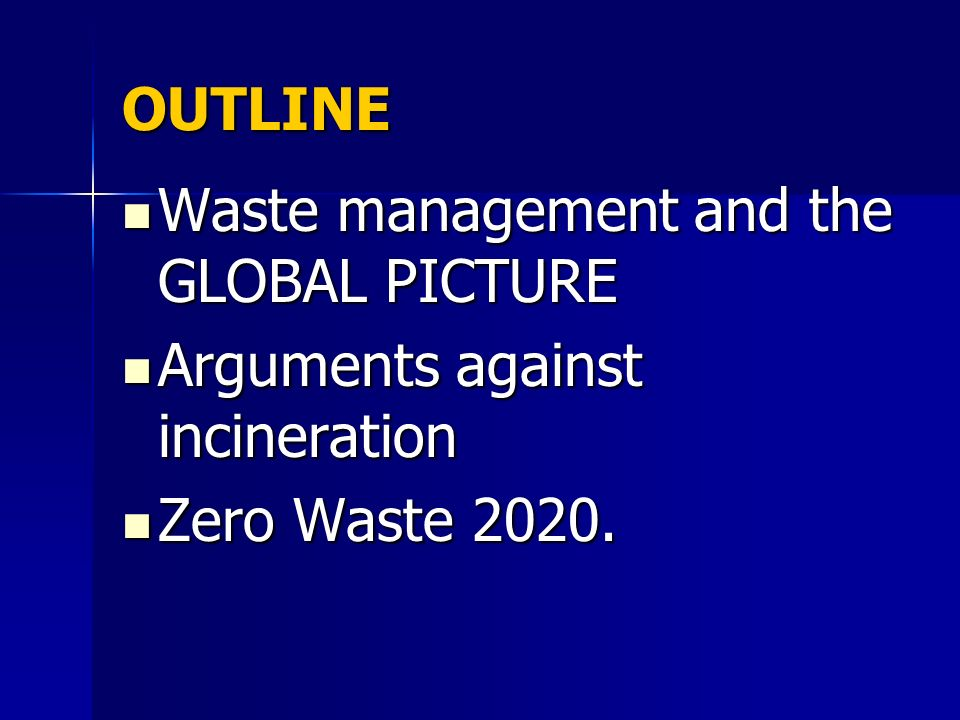 OUTLINE Waste management and the GLOBAL PICTURE Waste management and the GLOBAL PICTURE Arguments against incineration Arguments against incineration Zero Waste 2020.
