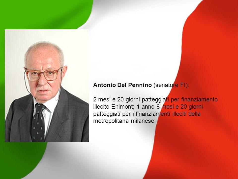 Antonio Del Pennino (senatore FI): 2 mesi e 20 giorni patteggiati per finanziamento illecito Enimont; 1 anno 8 mesi e 20 giorni patteggiati per i fina