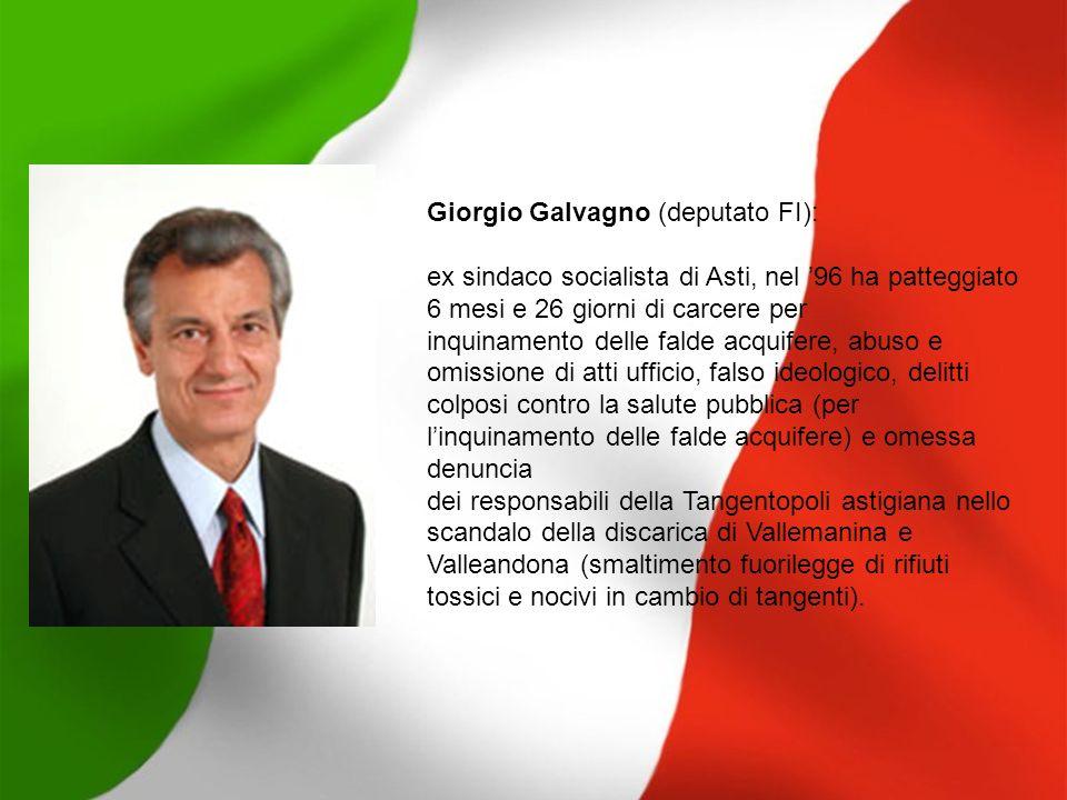 Giorgio Galvagno (deputato FI): ex sindaco socialista di Asti, nel 96 ha patteggiato 6 mesi e 26 giorni di carcere per inquinamento delle falde acquif