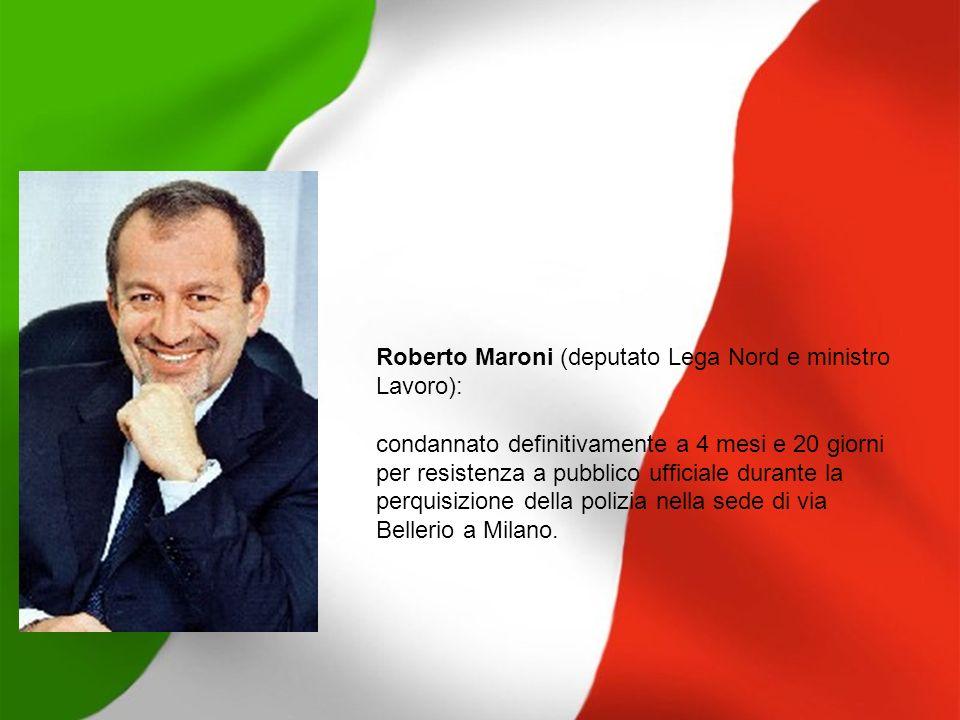 Roberto Maroni (deputato Lega Nord e ministro Lavoro): condannato definitivamente a 4 mesi e 20 giorni per resistenza a pubblico ufficiale durante la
