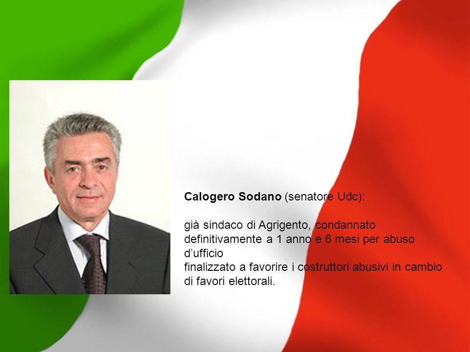 Calogero Sodano (senatore Udc): già sindaco di Agrigento, condannato definitivamente a 1 anno e 6 mesi per abuso dufficio finalizzato a favorire i cos