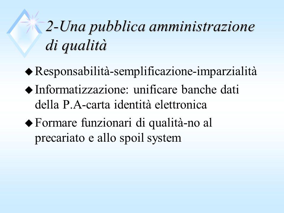 2-Una pubblica amministrazione di qualità u Responsabilità-semplificazione-imparzialità u Informatizzazione: unificare banche dati della P.A-carta identità elettronica u Formare funzionari di qualità-no al precariato e allo spoil system