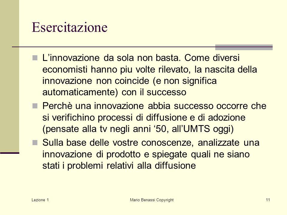 Lezione 1 Mario Benassi Copyright11 Esercitazione Linnovazione da sola non basta. Come diversi economisti hanno piu volte rilevato, la nascita della i