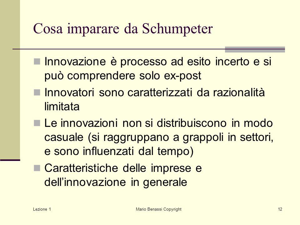 Lezione 1 Mario Benassi Copyright12 Cosa imparare da Schumpeter Innovazione è processo ad esito incerto e si può comprendere solo ex-post Innovatori s