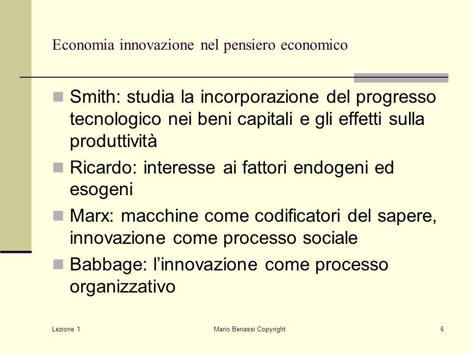 Lezione 1 Mario Benassi Copyright6 Economia innovazione nel pensiero economico Smith: studia la incorporazione del progresso tecnologico nei beni capi
