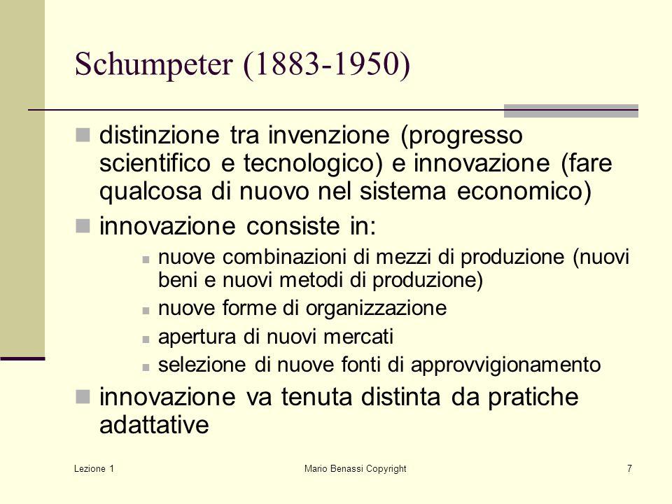Lezione 1 Mario Benassi Copyright8 Schumpeter (1883-1950) Luoghi della innovazione: piccola e grande impresa Effetti della innovazione: monopolio temporaneo Innovazione da studiarsi in prospettiva non solo teorica ma anche storica