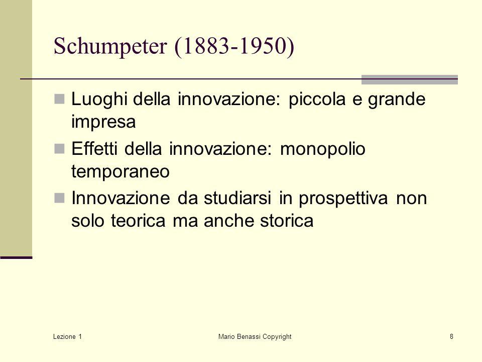 Lezione 1 Mario Benassi Copyright8 Schumpeter (1883-1950) Luoghi della innovazione: piccola e grande impresa Effetti della innovazione: monopolio temp