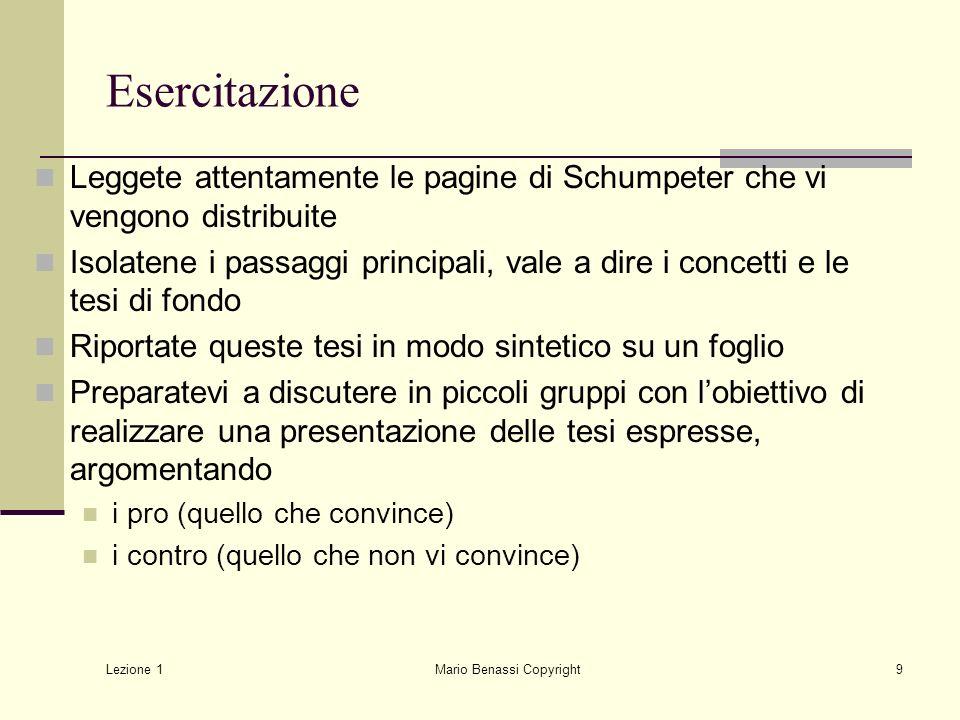 Lezione 1 Mario Benassi Copyright9 Esercitazione Leggete attentamente le pagine di Schumpeter che vi vengono distribuite Isolatene i passaggi principa