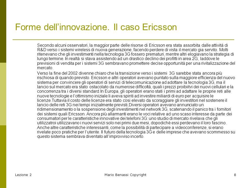 Lezione 2Mario Benassi Copyright9 Le forme di innovazione Innovazione di prodotto e di processo Innovazione radicale e incrementale Innovazioni competence enhancing e competence destroying Innovazioni architetturali e modulari