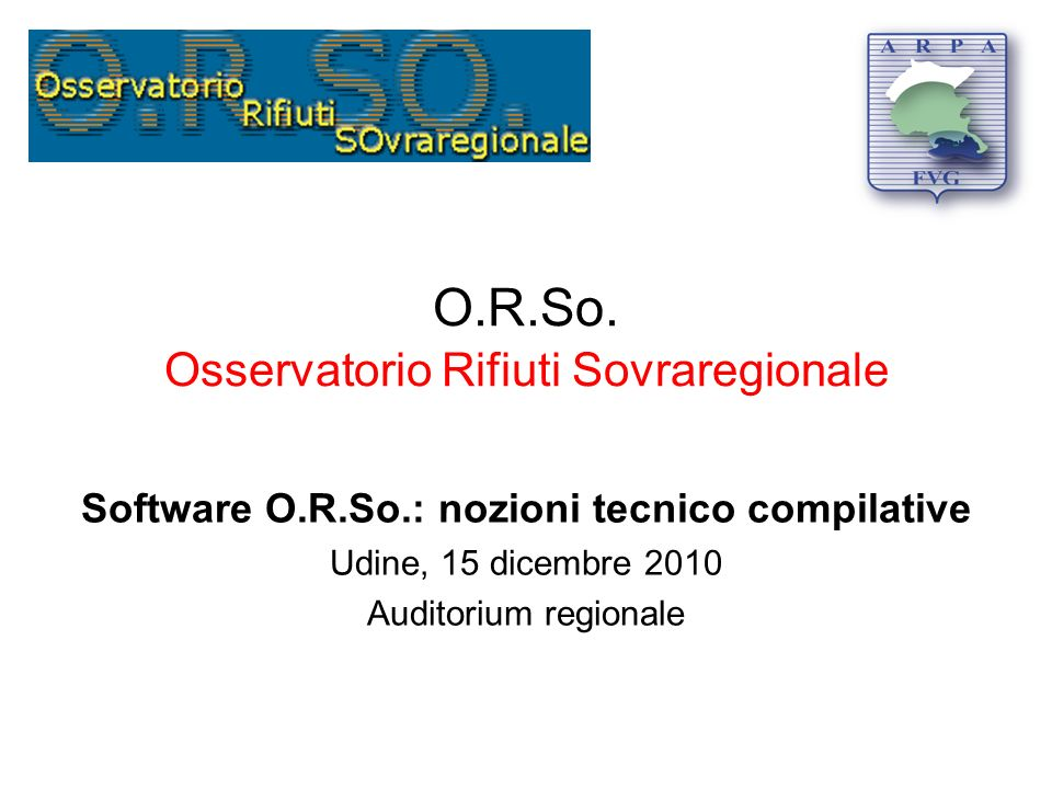 O.R.So. Osservatorio Rifiuti Sovraregionale Software O.R.So.: nozioni tecnico compilative Udine, 15 dicembre 2010 Auditorium regionale