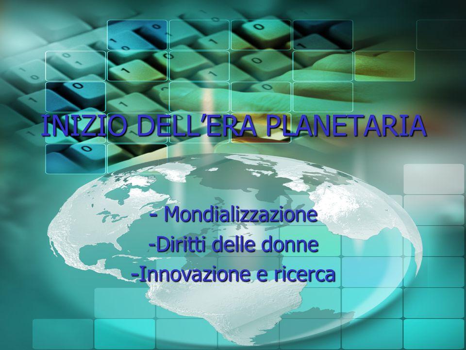 INIZIO DELLERA PLANETARIA - Mondializzazione -Diritti delle donne - Innovazione e ricerca
