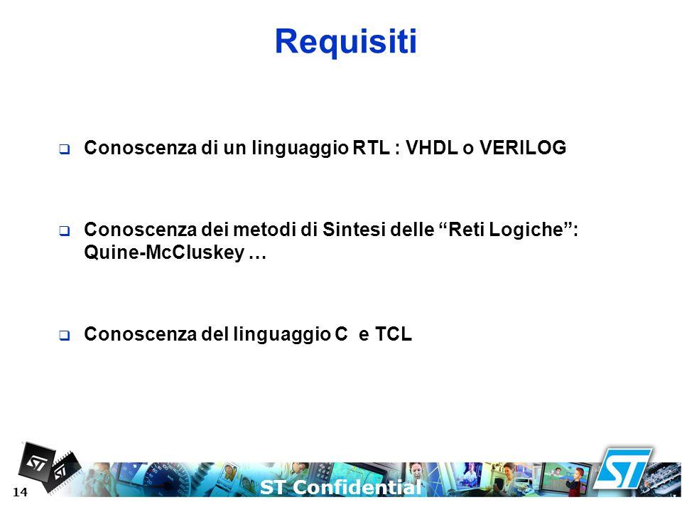 ST Confidential 14 Requisiti Conoscenza di un linguaggio RTL : VHDL o VERILOG Conoscenza dei metodi di Sintesi delle Reti Logiche: Quine-McCluskey … C