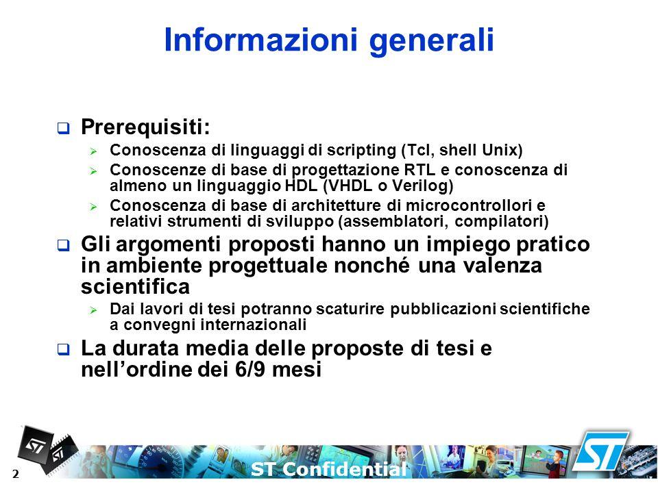 ST Confidential 2 Informazioni generali Prerequisiti: Conoscenza di linguaggi di scripting (Tcl, shell Unix) Conoscenze di base di progettazione RTL e