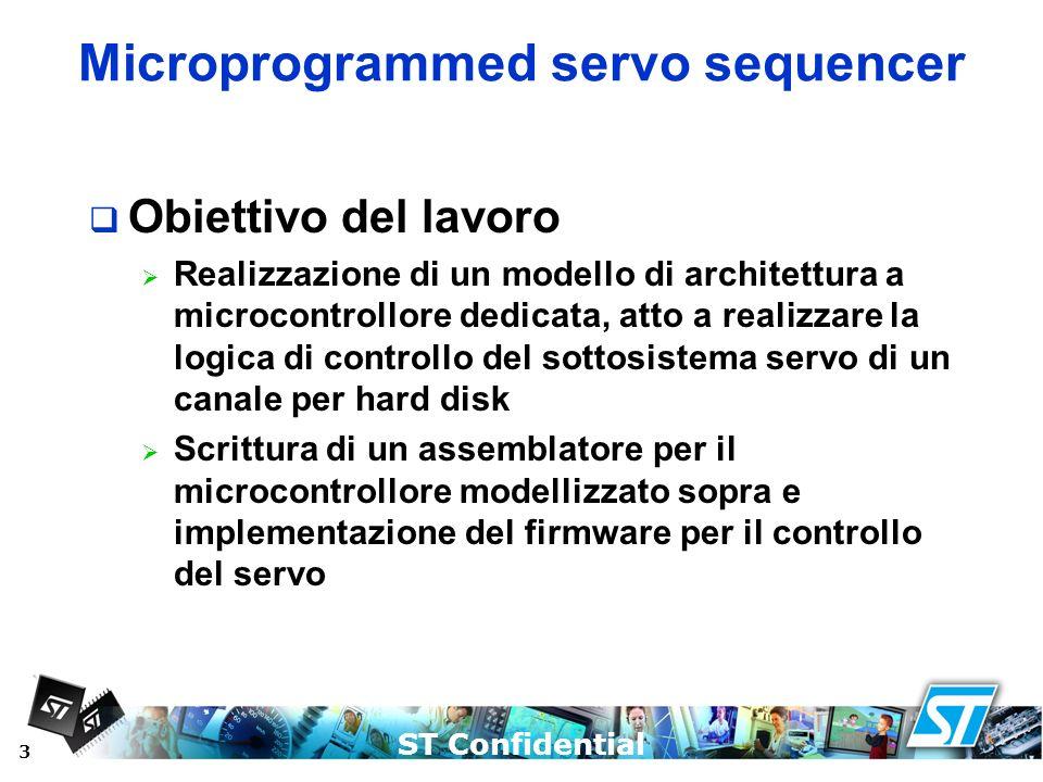 ST Confidential 3 Microprogrammed servo sequencer Obiettivo del lavoro Realizzazione di un modello di architettura a microcontrollore dedicata, atto a