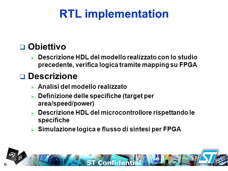 ST Confidential 6 RTL implementation Obiettivo Descrizione HDL del modello realizzato con lo studio precedente, verifica logica tramite mapping su FPG