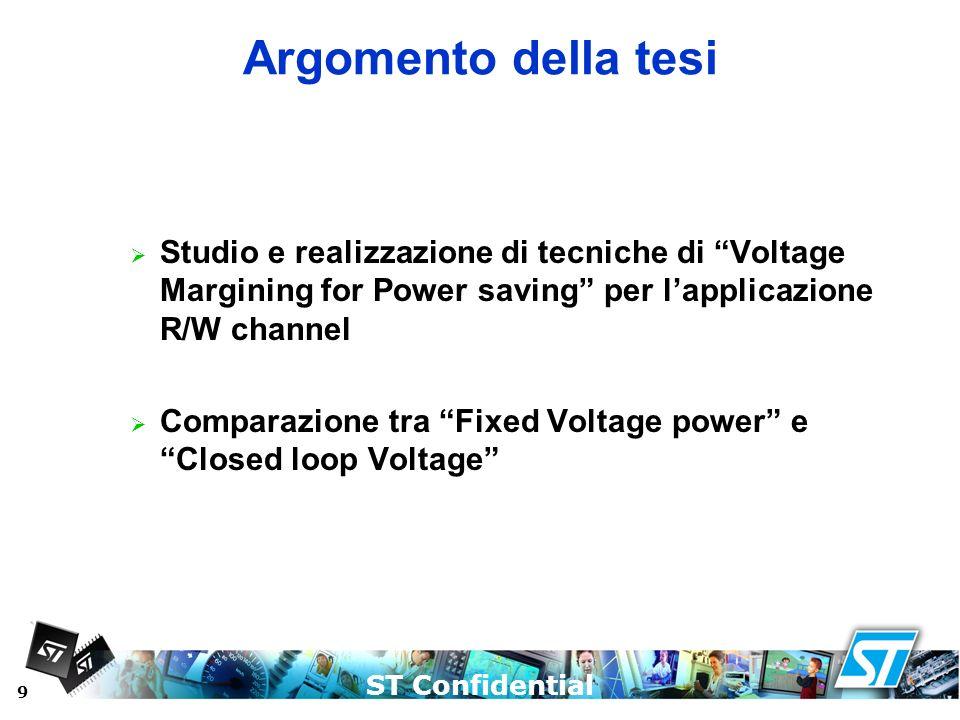 ST Confidential 9 Argomento della tesi Studio e realizzazione di tecniche di Voltage Margining for Power saving per lapplicazione R/W channel Comparaz