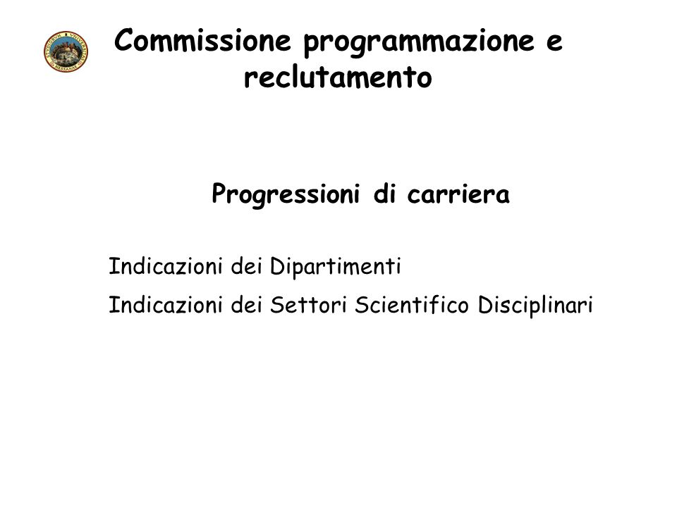 Commissione programmazione e reclutamento Progressioni di carriera Indicazioni dei Dipartimenti Indicazioni dei Settori Scientifico Disciplinari