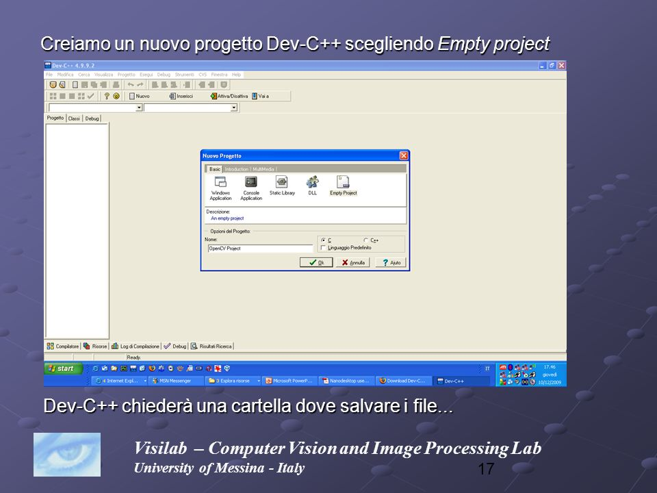 17 Creiamo un nuovo progetto Dev-C++ scegliendo Empty project Visilab – Computer Vision and Image Processing Lab University of Messina - Italy Dev-C++