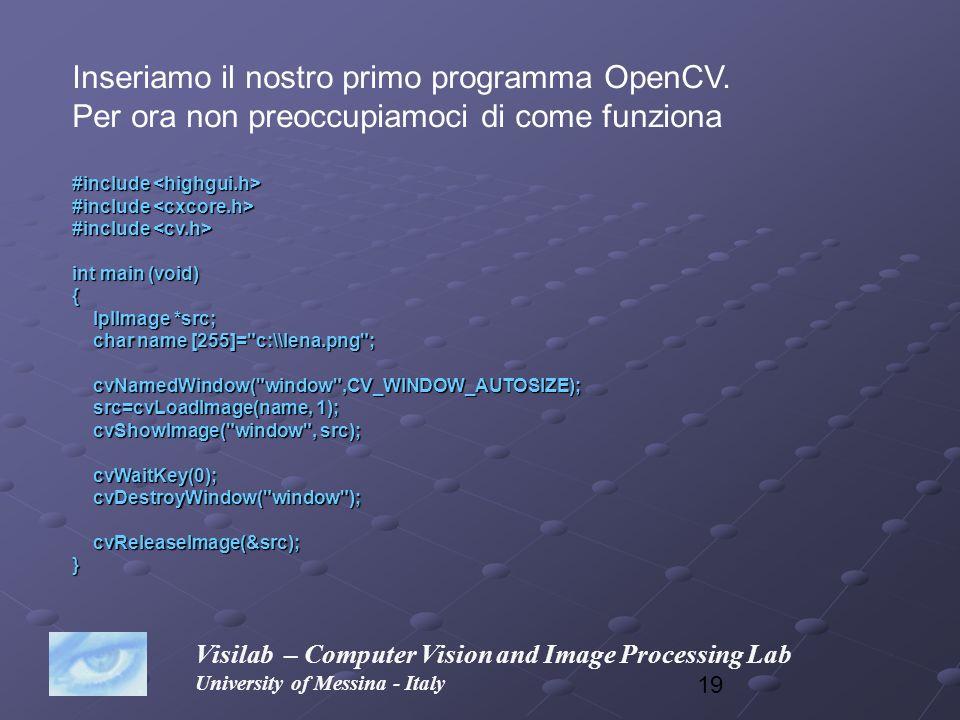 19 Visilab – Computer Vision and Image Processing Lab University of Messina - Italy Inseriamo il nostro primo programma OpenCV. Per ora non preoccupia