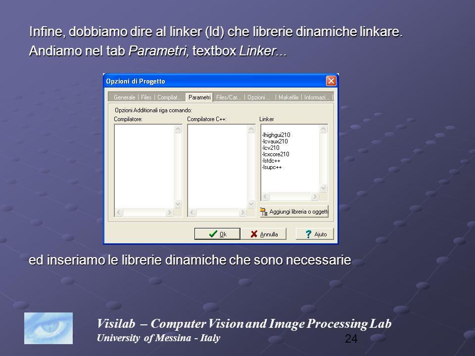 24 Infine, dobbiamo dire al linker (ld) che librerie dinamiche linkare. Andiamo nel tab Parametri, textbox Linker... Visilab – Computer Vision and Ima